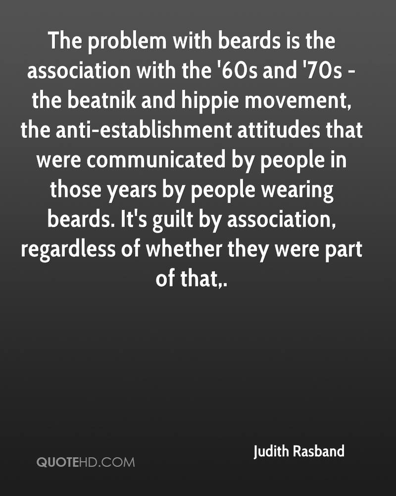 The problem with beards is the association with the '60s and '70s - the beatnik and hippie movement, the anti-establishment attitudes that were communicated by people in those years by people wearing beards. It's guilt by association, regardless of whether they were part of that.