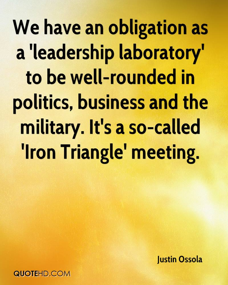 We have an obligation as a 'leadership laboratory' to be well-rounded in politics, business and the military. It's a so-called 'Iron Triangle' meeting.