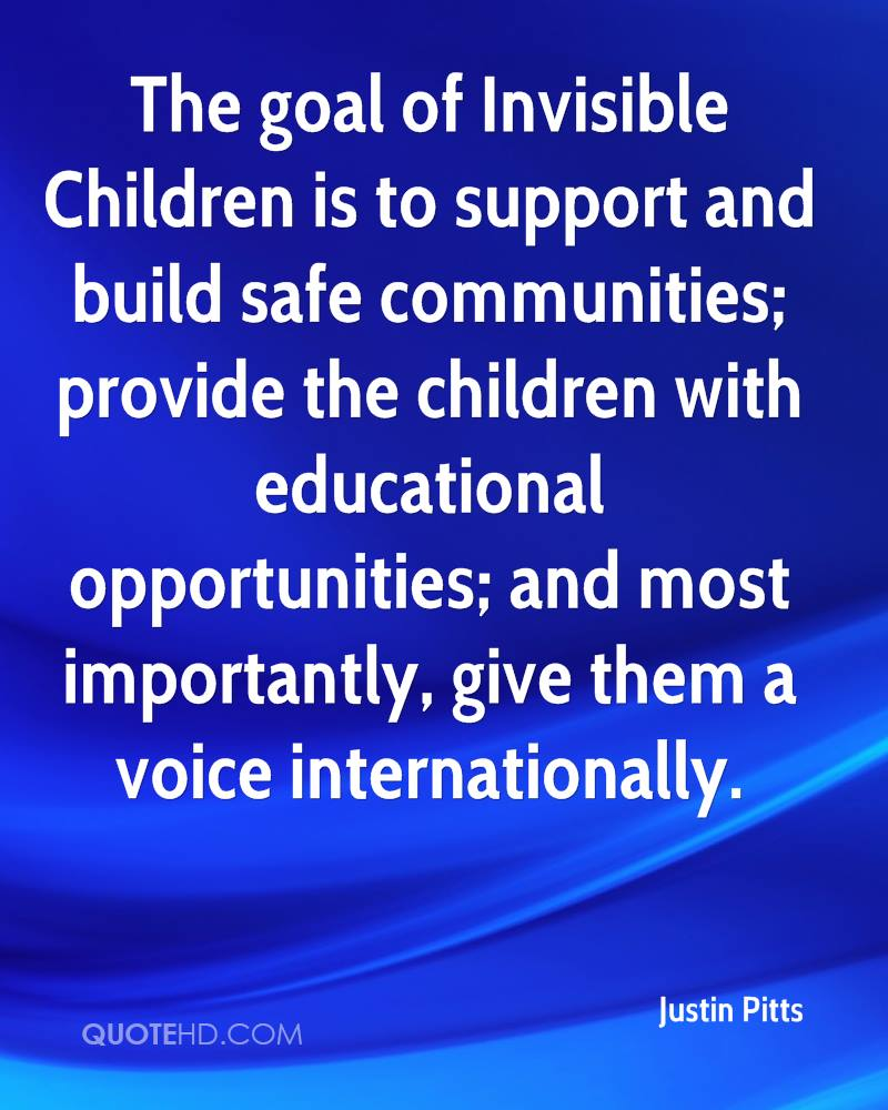 The goal of Invisible Children is to support and build safe communities; provide the children with educational opportunities; and most importantly, give them a voice internationally.