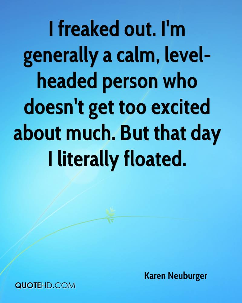 I freaked out. I'm generally a calm, level-headed person who doesn't get too excited about much. But that day I literally floated.