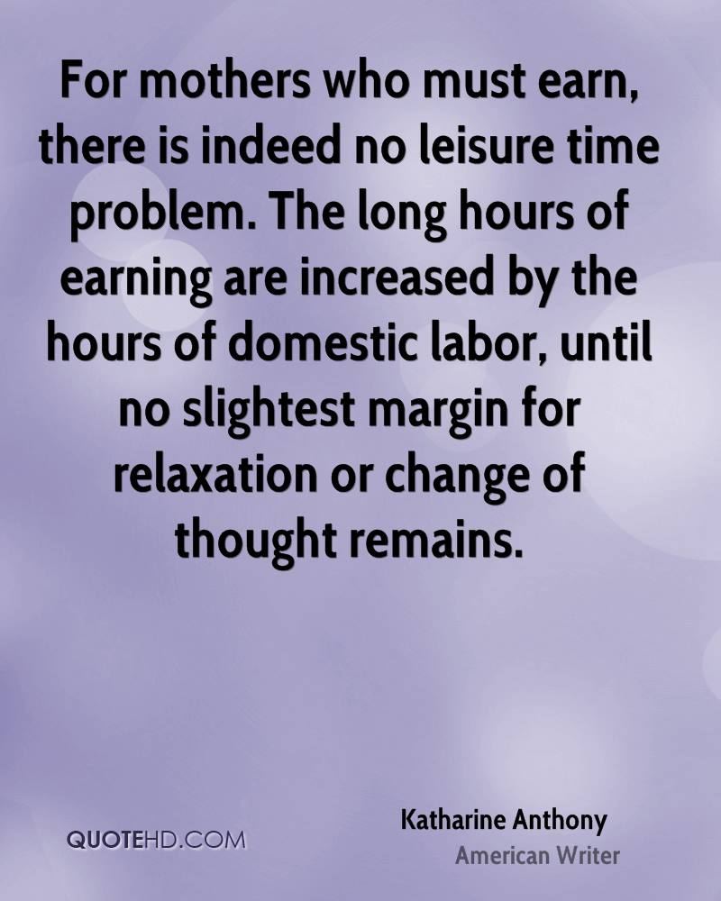 For mothers who must earn, there is indeed no leisure time problem. The long hours of earning are increased by the hours of domestic labor, until no slightest margin for relaxation or change of thought remains.
