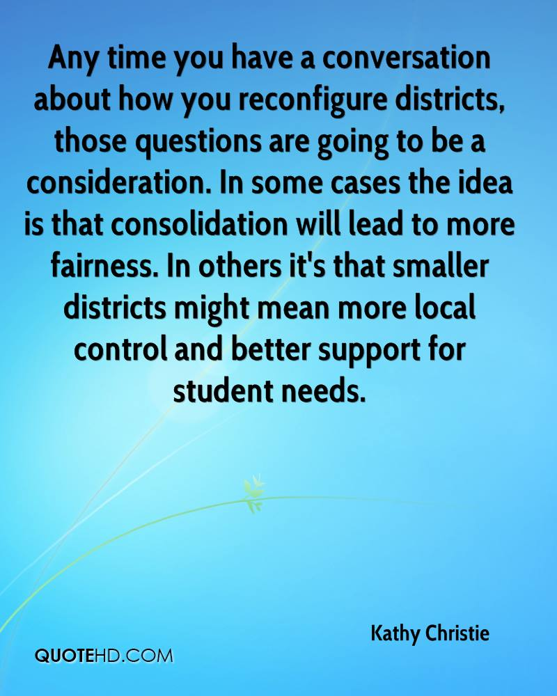 Any time you have a conversation about how you reconfigure districts, those questions are going to be a consideration. In some cases the idea is that consolidation will lead to more fairness. In others it's that smaller districts might mean more local control and better support for student needs.