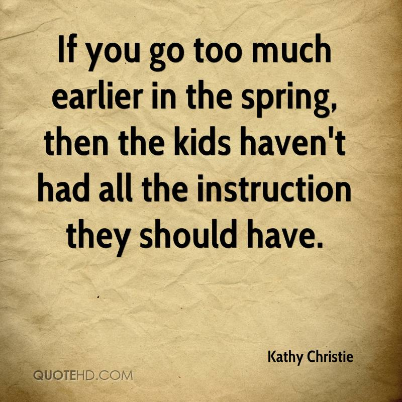 If you go too much earlier in the spring, then the kids haven't had all the instruction they should have.