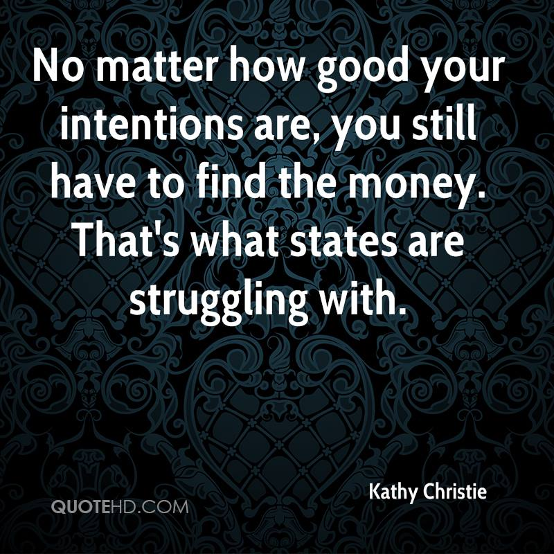 No matter how good your intentions are, you still have to find the money. That's what states are struggling with.