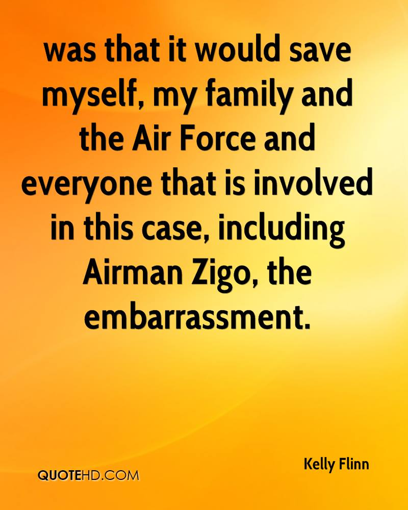 was that it would save myself, my family and the Air Force and everyone that is involved in this case, including Airman Zigo, the embarrassment.