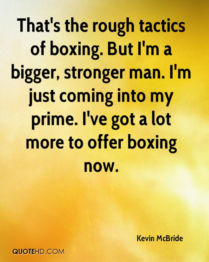 That's the rough tactics of boxing. But I'm a bigger, stronger man. I'm just coming into my prime. I've got a lot more to offer boxing now.