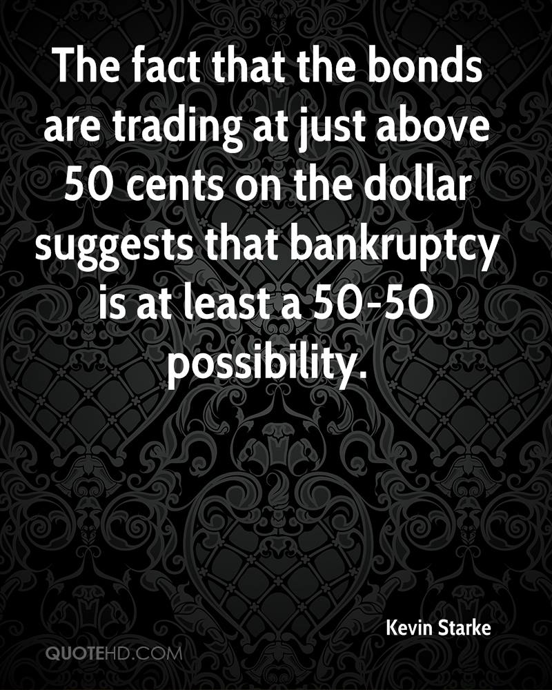 The fact that the bonds are trading at just above 50 cents on the dollar suggests that bankruptcy is at least a 50-50 possibility.