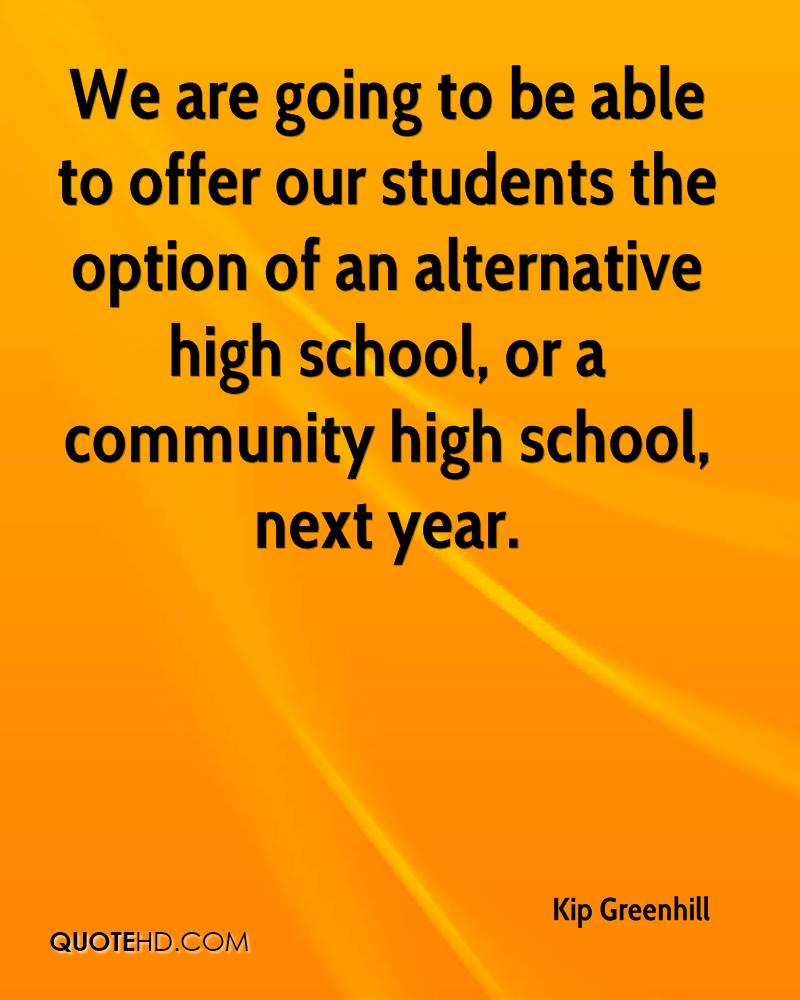 We are going to be able to offer our students the option of an alternative high school, or a community high school, next year.
