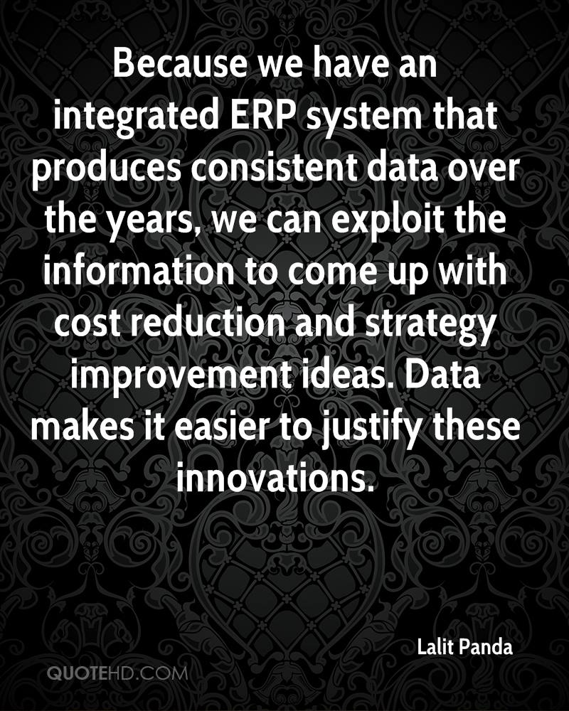 Because we have an integrated ERP system that produces consistent data over the years, we can exploit the information to come up with cost reduction and strategy improvement ideas. Data makes it easier to justify these innovations.