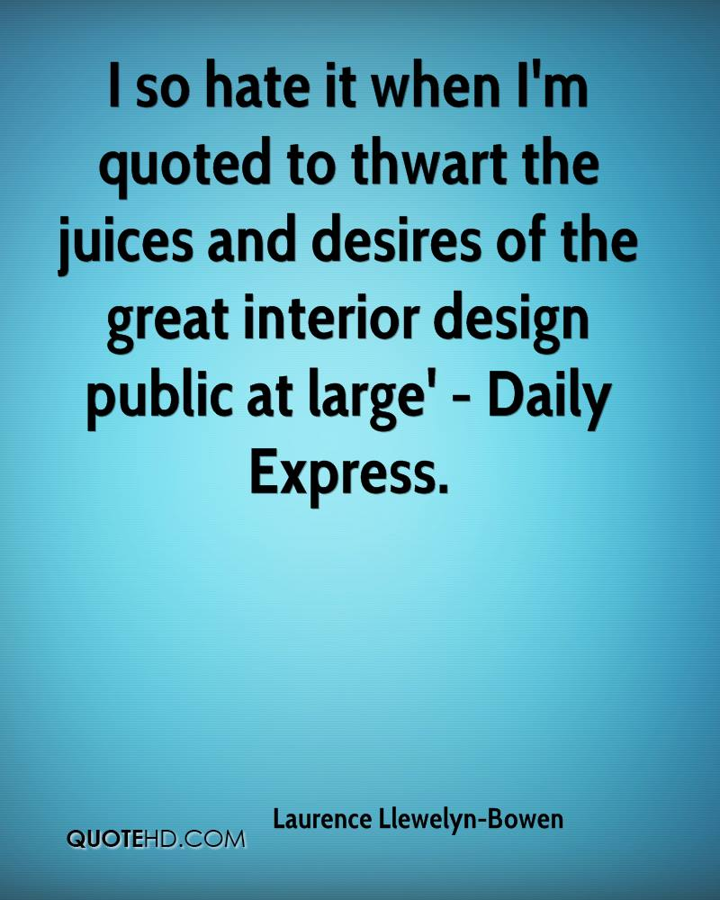 I so hate it when I'm quoted to thwart the juices and desires of the great interior design public at large' - Daily Express.