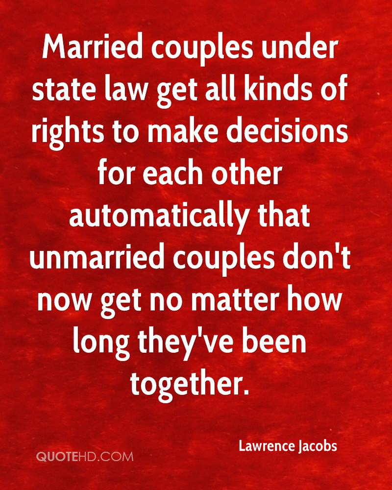 Married couples under state law get all kinds of rights to make decisions for each other automatically that unmarried couples don't now get no matter how long they've been together.