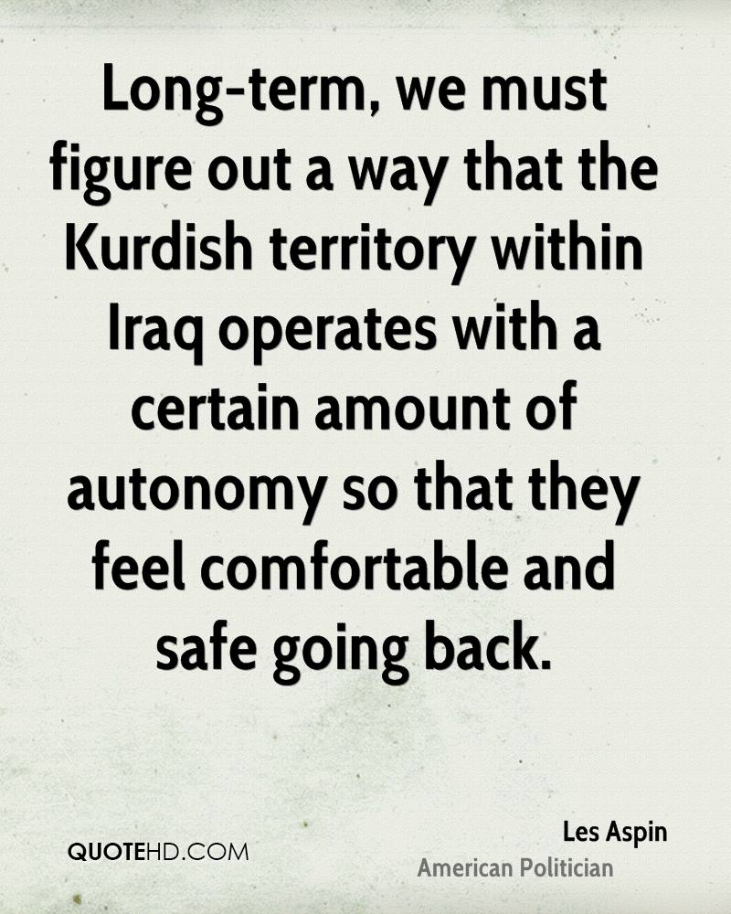 Long-term, we must figure out a way that the Kurdish territory within Iraq operates with a certain amount of autonomy so that they feel comfortable and safe going back.