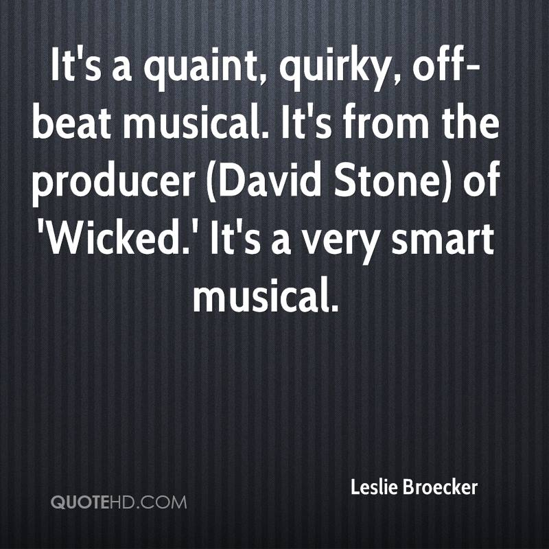 It's a quaint, quirky, off-beat musical. It's from the producer (David Stone) of 'Wicked.' It's a very smart musical.