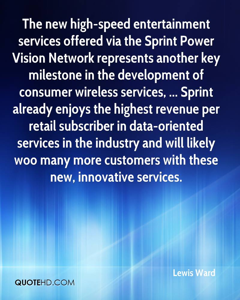 The new high-speed entertainment services offered via the Sprint Power Vision Network represents another key milestone in the development of consumer wireless services, ... Sprint already enjoys the highest revenue per retail subscriber in data-oriented services in the industry and will likely woo many more customers with these new, innovative services.