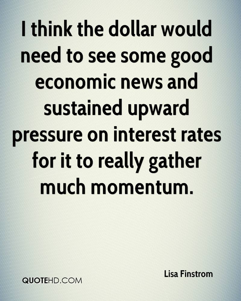 I think the dollar would need to see some good economic news and sustained upward pressure on interest rates for it to really gather much momentum.