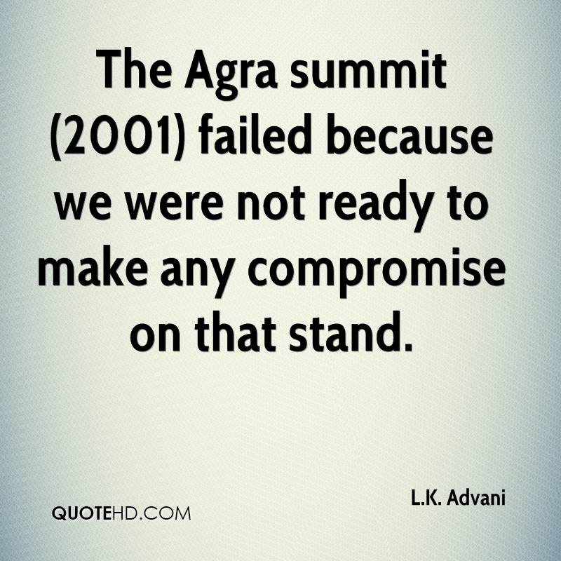 The Agra summit (2001) failed because we were not ready to make any compromise on that stand.