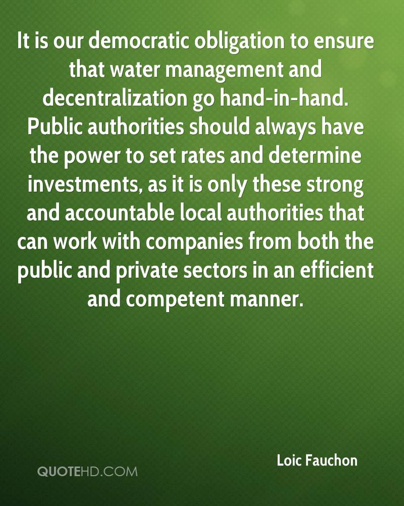 It is our democratic obligation to ensure that water management and decentralization go hand-in-hand. Public authorities should always have the power to set rates and determine investments, as it is only these strong and accountable local authorities that can work with companies from both the public and private sectors in an efficient and competent manner.