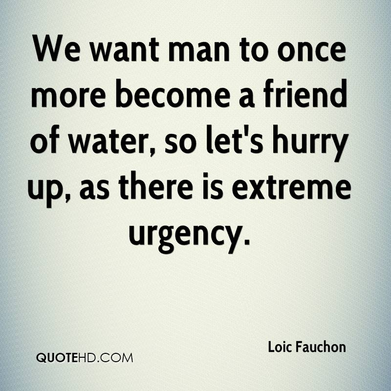 We want man to once more become a friend of water, so let's hurry up, as there is extreme urgency.