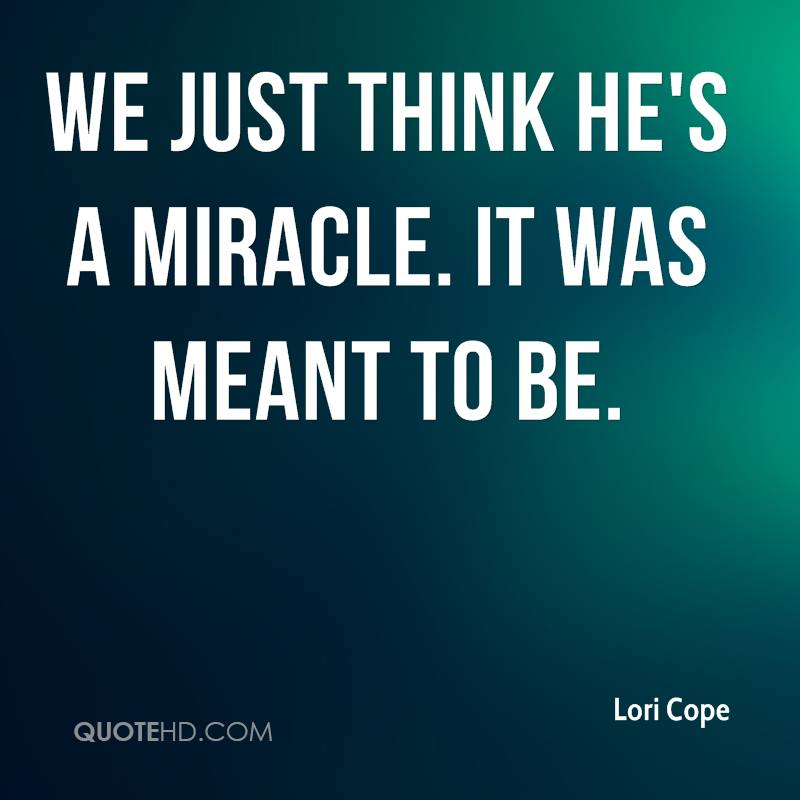 We just think he's a miracle. It was meant to be.