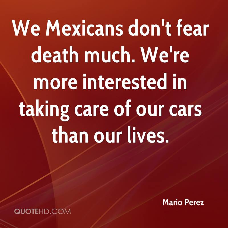 We Mexicans don't fear death much. We're more interested in taking care of our cars than our lives.