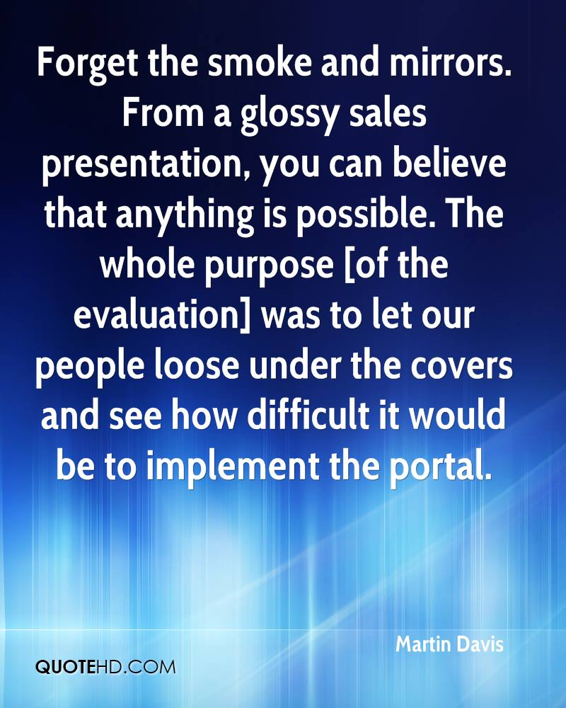 Forget the smoke and mirrors. From a glossy sales presentation, you can believe that anything is possible. The whole purpose [of the evaluation] was to let our people loose under the covers and see how difficult it would be to implement the portal.