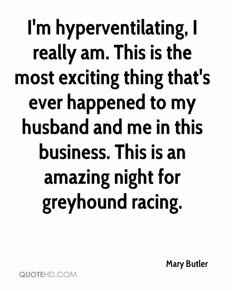 I'm hyperventilating, I really am. This is the most exciting thing that's ever happened to my husband and me in this business. This is an amazing night for greyhound racing.