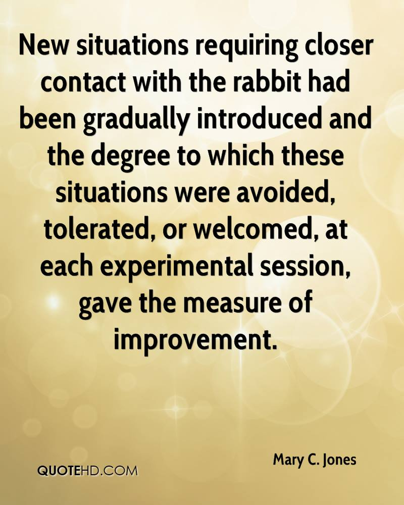 New situations requiring closer contact with the rabbit had been gradually introduced and the degree to which these situations were avoided, tolerated, or welcomed, at each experimental session, gave the measure of improvement.