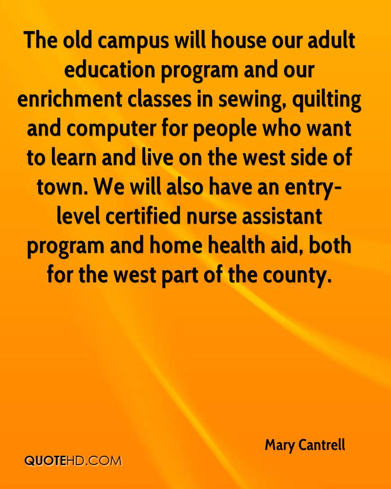 The old campus will house our adult education program and our enrichment classes in sewing, quilting and computer for people who want to learn and live on the west side of town. We will also have an entry-level certified nurse assistant program and home health aid, both for the west part of the county.