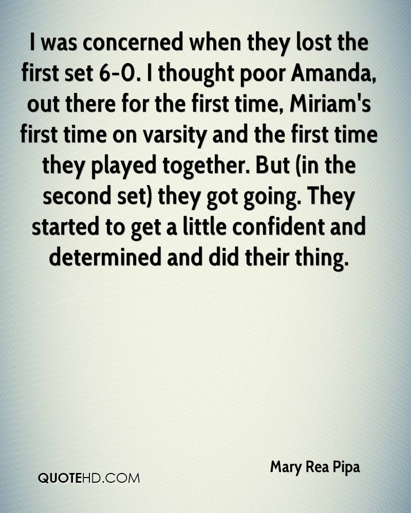 I was concerned when they lost the first set 6-0. I thought poor Amanda, out there for the first time, Miriam's first time on varsity and the first time they played together. But (in the second set) they got going. They started to get a little confident and determined and did their thing.