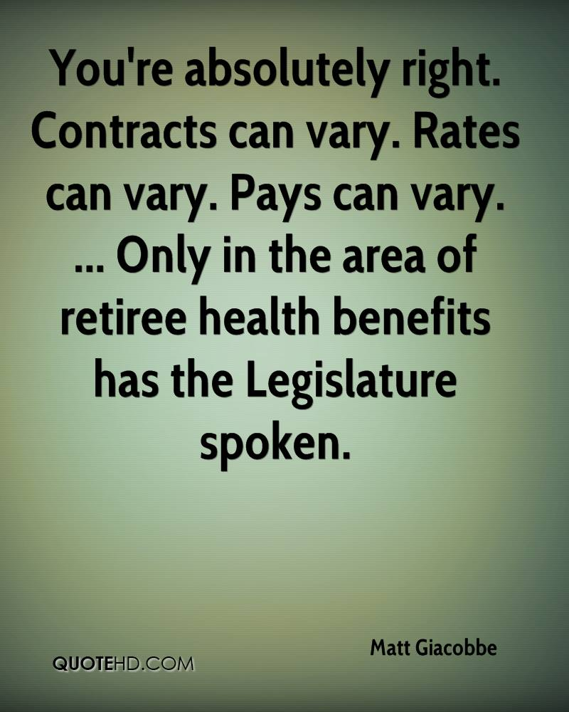 You're absolutely right. Contracts can vary. Rates can vary. Pays can vary. ... Only in the area of retiree health benefits has the Legislature spoken.