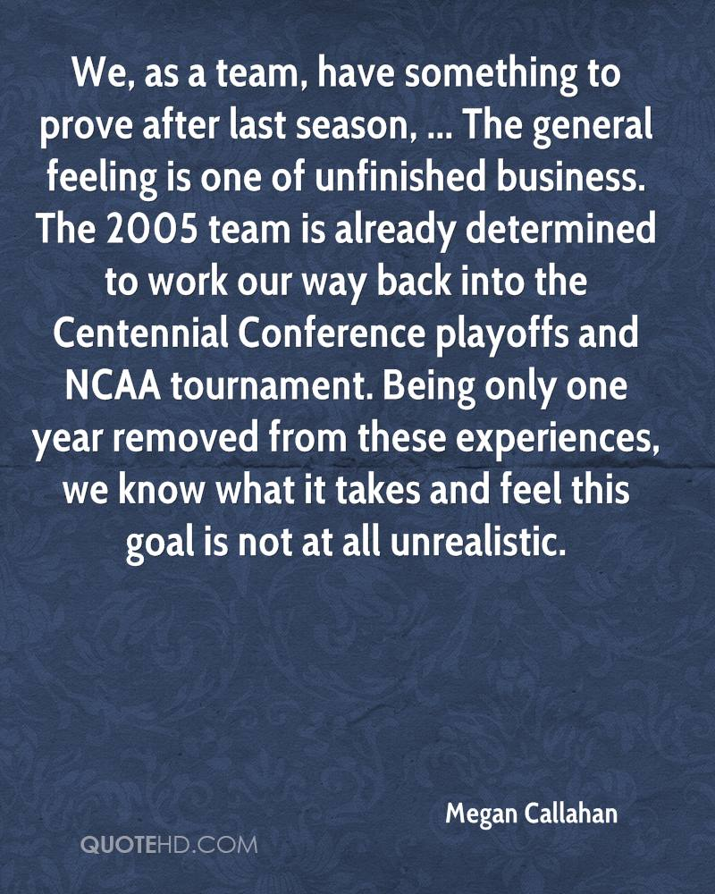 We, as a team, have something to prove after last season, ... The general feeling is one of unfinished business. The 2005 team is already determined to work our way back into the Centennial Conference playoffs and NCAA tournament. Being only one year removed from these experiences, we know what it takes and feel this goal is not at all unrealistic.