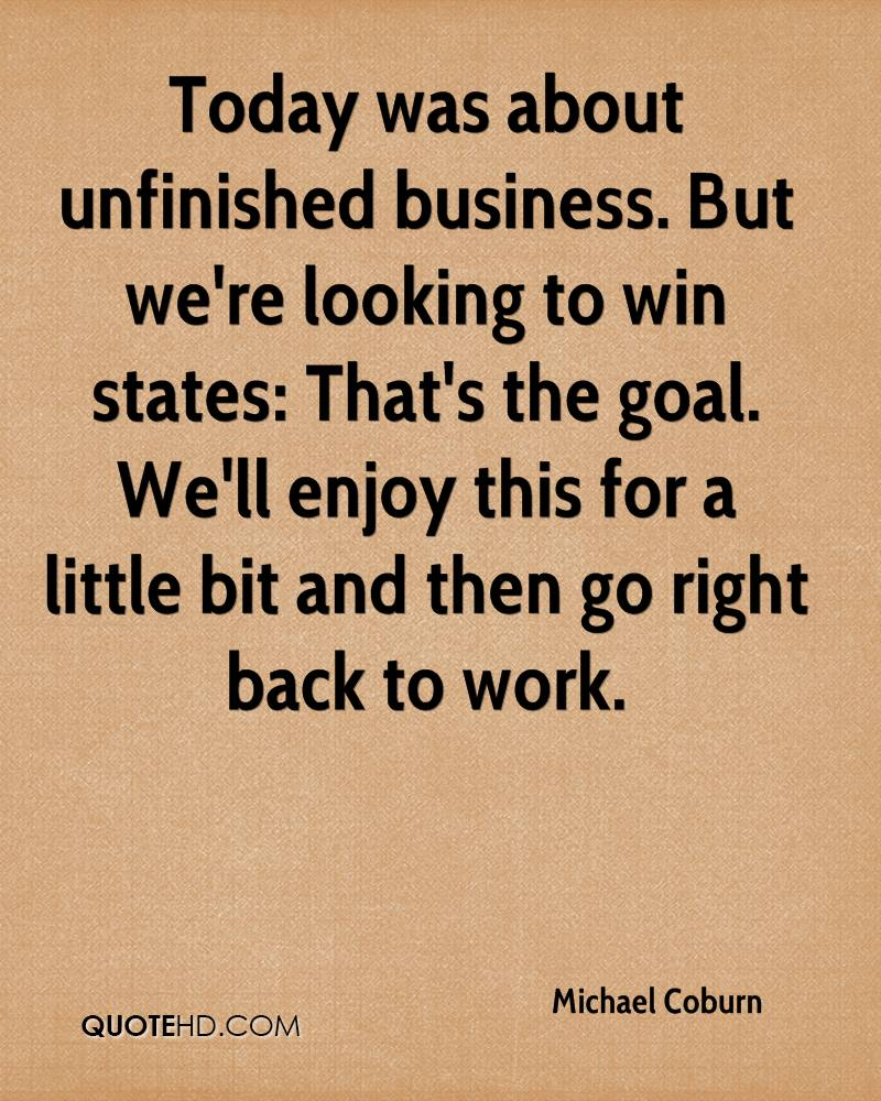 Today was about unfinished business. But we're looking to win states: That's the goal. We'll enjoy this for a little bit and then go right back to work.