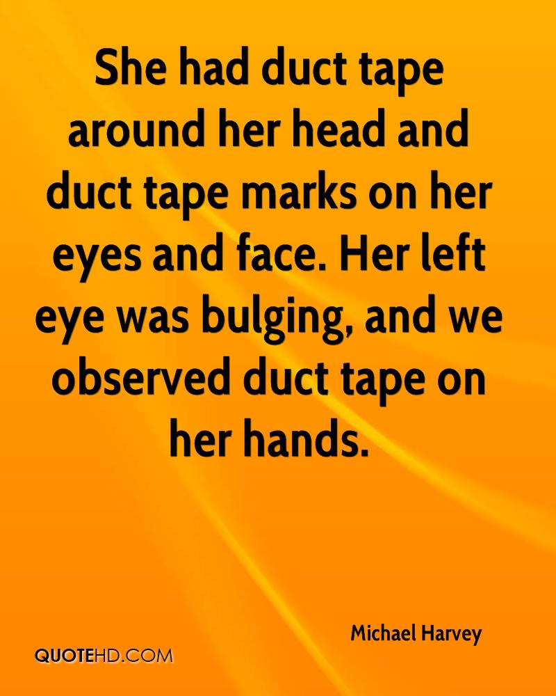 She had duct tape around her head and duct tape marks on her eyes and face. Her left eye was bulging, and we observed duct tape on her hands.