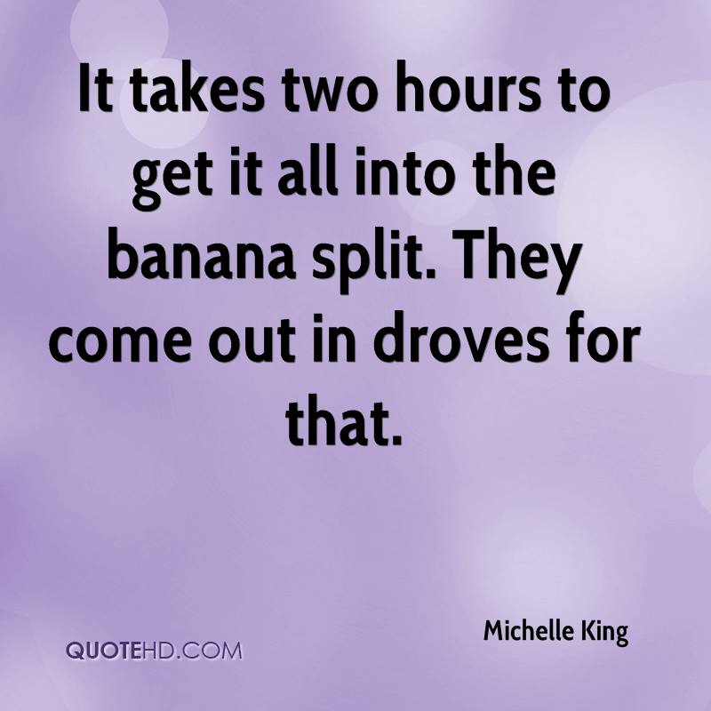 It takes two hours to get it all into the banana split. They come out in droves for that.
