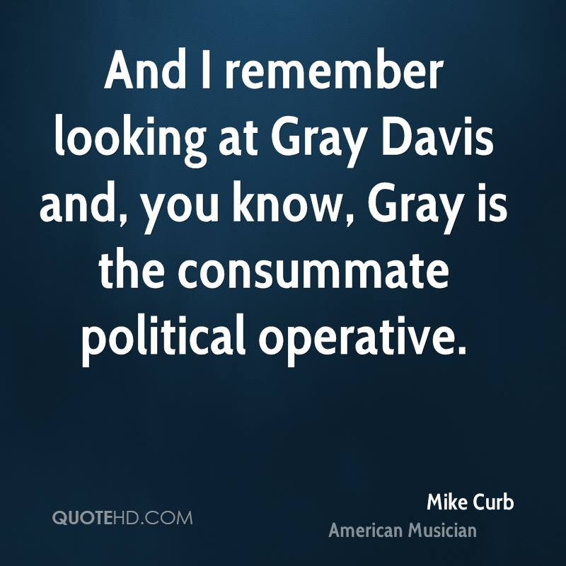 And I remember looking at Gray Davis and, you know, Gray is the consummate political operative.