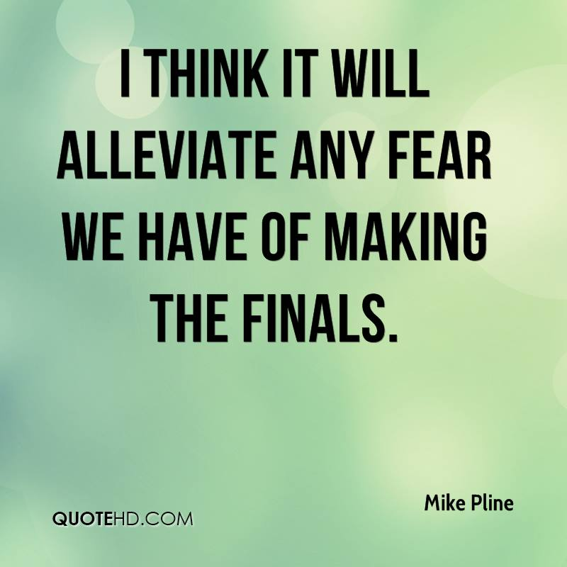 I think it will alleviate any fear we have of making the finals.
