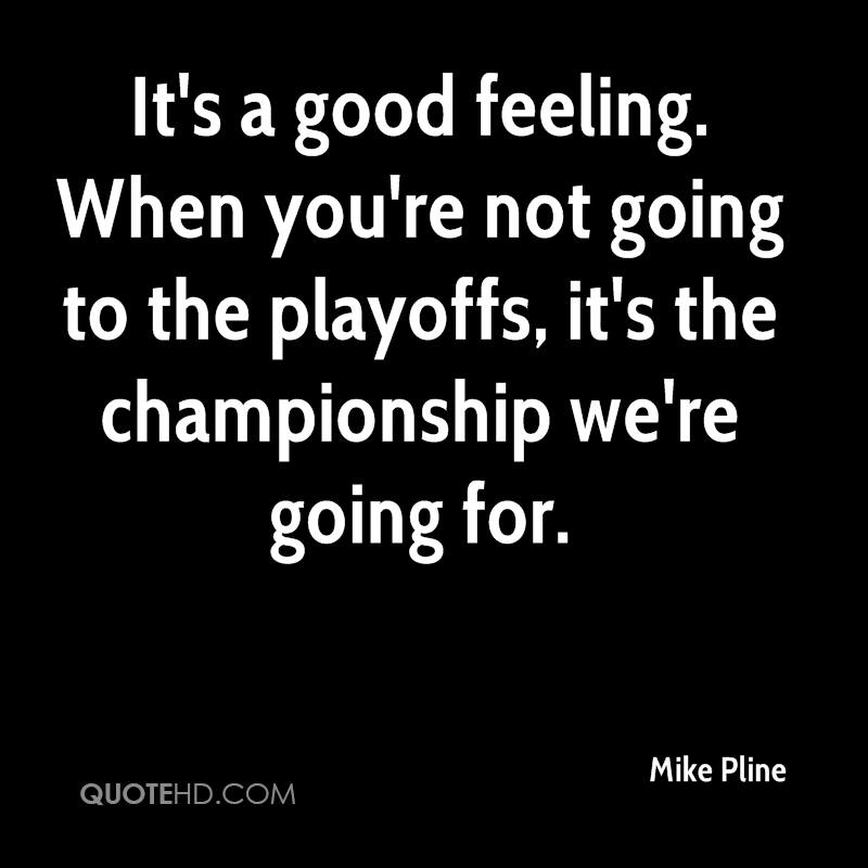 It's a good feeling. When you're not going to the playoffs, it's the championship we're going for.