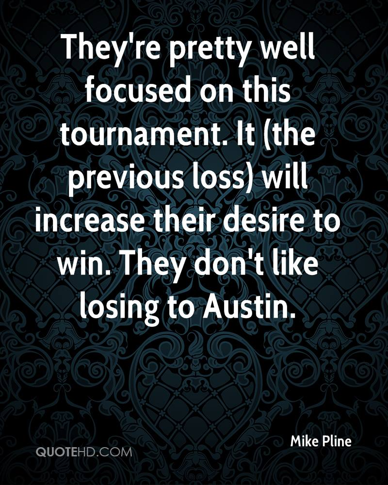 They're pretty well focused on this tournament. It (the previous loss) will increase their desire to win. They don't like losing to Austin.