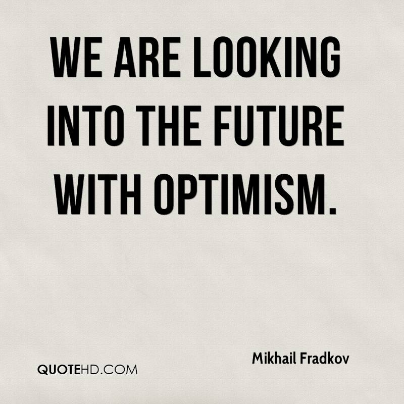 We are looking into the future with optimism.