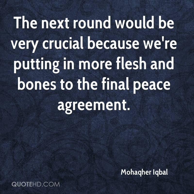 The next round would be very crucial because we're putting in more flesh and bones to the final peace agreement.