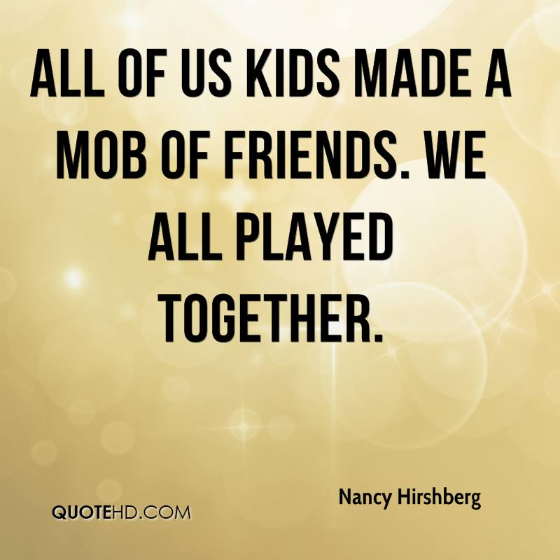 All of us kids made a mob of friends. We all played together.