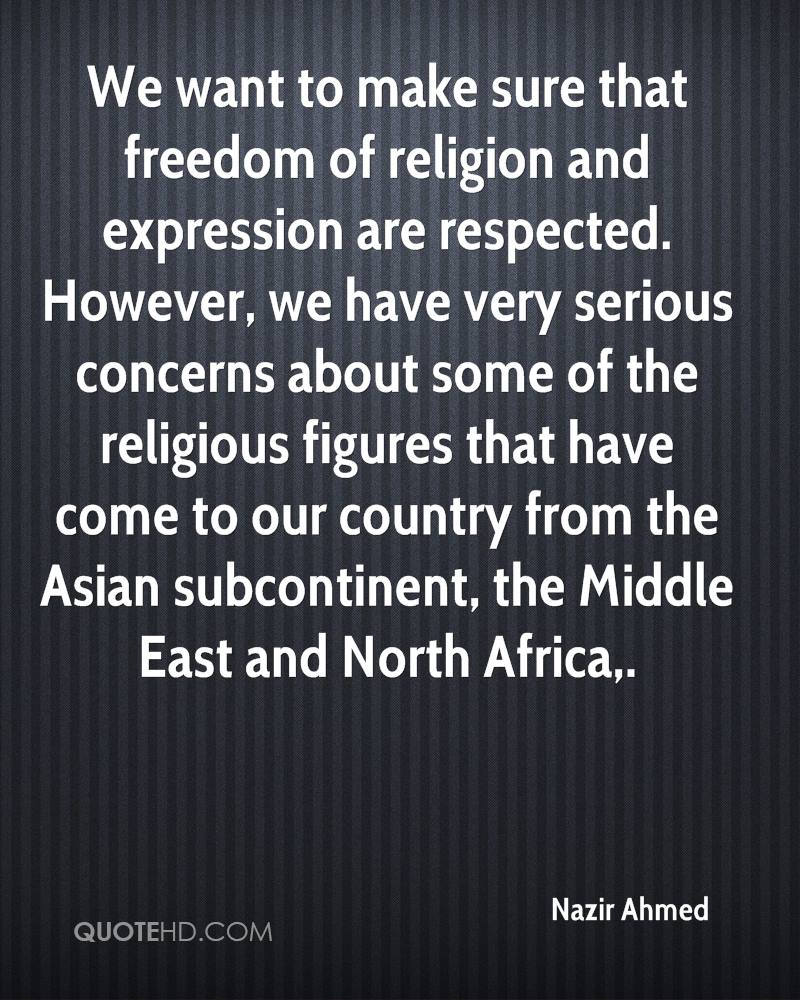 We want to make sure that freedom of religion and expression are respected. However, we have very serious concerns about some of the religious figures that have come to our country from the Asian subcontinent, the Middle East and North Africa.