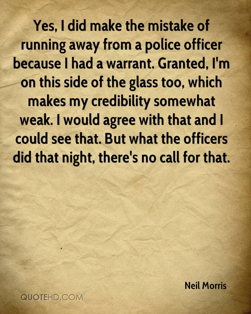 Yes, I did make the mistake of running away from a police officer because I had a warrant. Granted, I'm on this side of the glass too, which makes my credibility somewhat weak. I would agree with that and I could see that. But what the officers did that night, there's no call for that.
