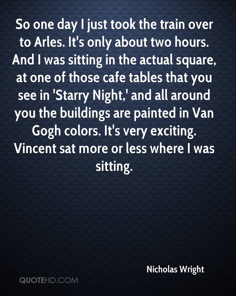 So one day I just took the train over to Arles. It's only about two hours. And I was sitting in the actual square, at one of those cafe tables that you see in 'Starry Night,' and all around you the buildings are painted in Van Gogh colors. It's very exciting. Vincent sat more or less where I was sitting.
