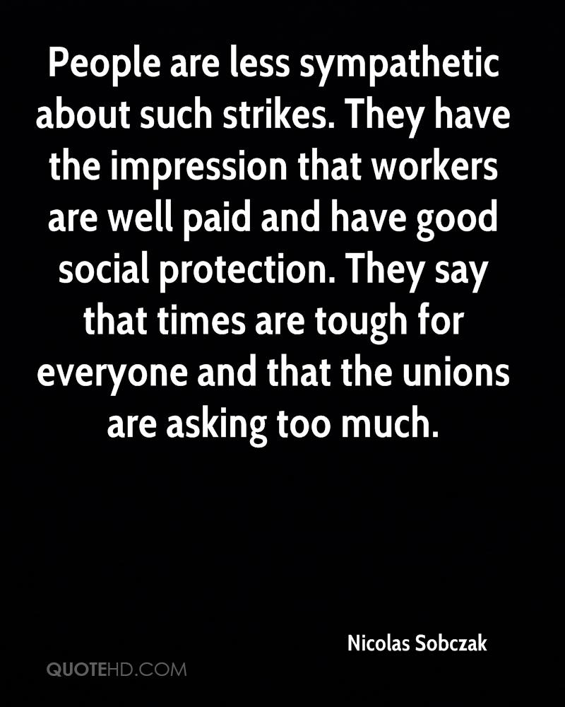 People are less sympathetic about such strikes. They have the impression that workers are well paid and have good social protection. They say that times are tough for everyone and that the unions are asking too much.