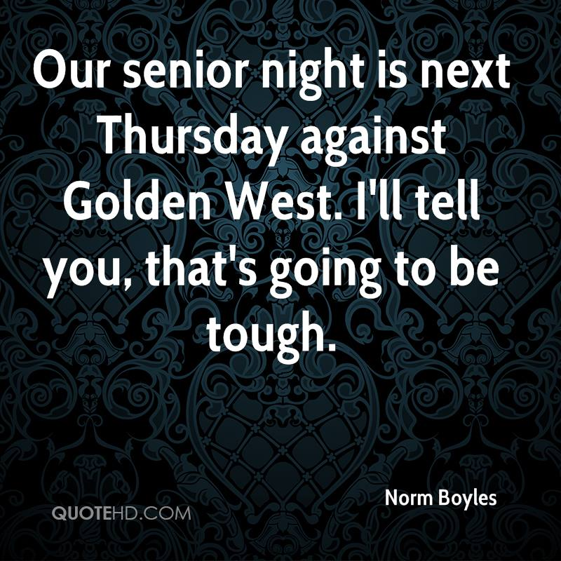 Our senior night is next Thursday against Golden West. I'll tell you, that's going to be tough.