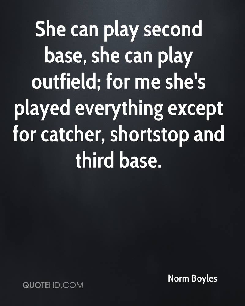 She can play second base, she can play outfield; for me she's played everything except for catcher, shortstop and third base.