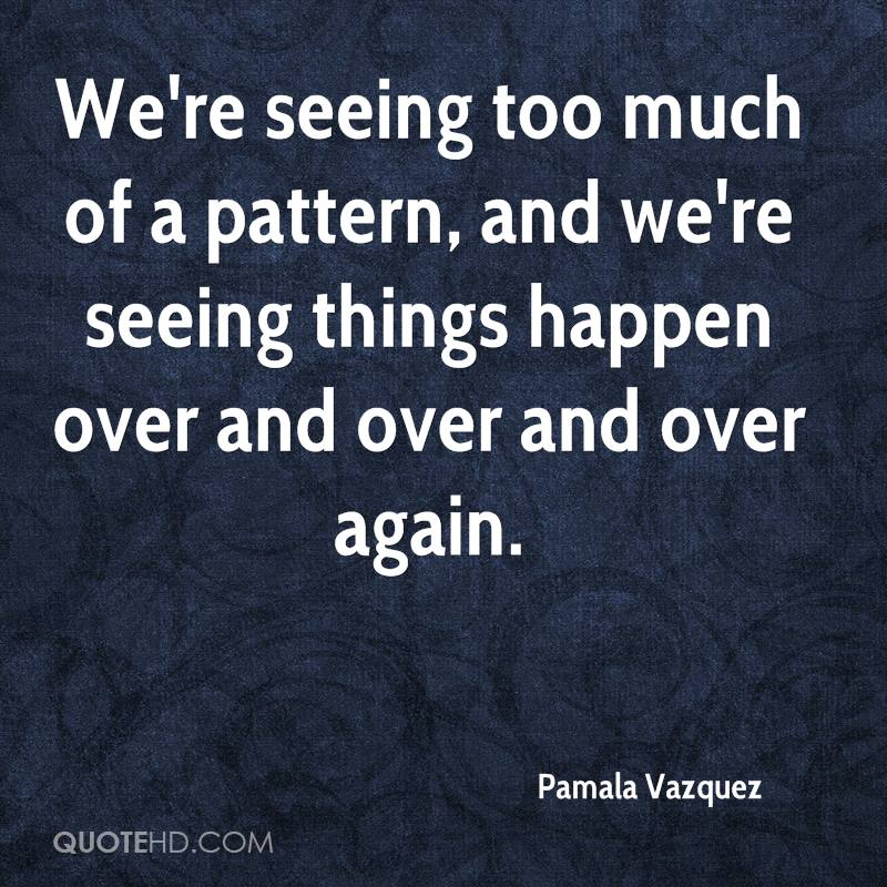 We're seeing too much of a pattern, and we're seeing things happen over and over and over again.