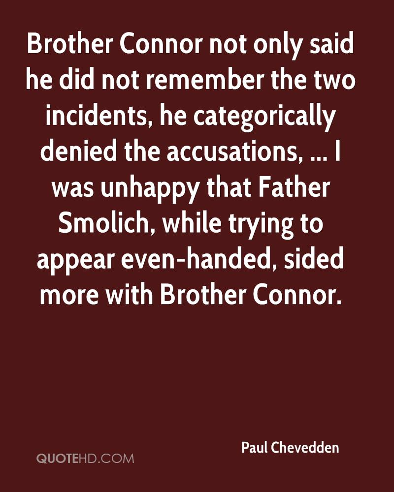 Brother Connor not only said he did not remember the two incidents, he categorically denied the accusations, ... I was unhappy that Father Smolich, while trying to appear even-handed, sided more with Brother Connor.