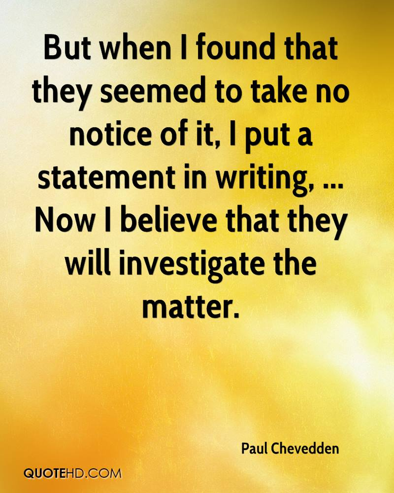 But when I found that they seemed to take no notice of it, I put a statement in writing, ... Now I believe that they will investigate the matter.